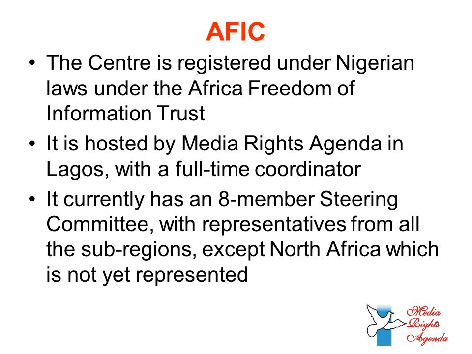 AFIC The Centre is registered under Nigerian laws under the Africa Freedom of Information Trust It is hosted by Media Rights Agenda in Lagos, with a full-time coordinator It currently has an 8-member Steering Committee, with representatives from all the sub-regions, except North Africa which is not yet represented