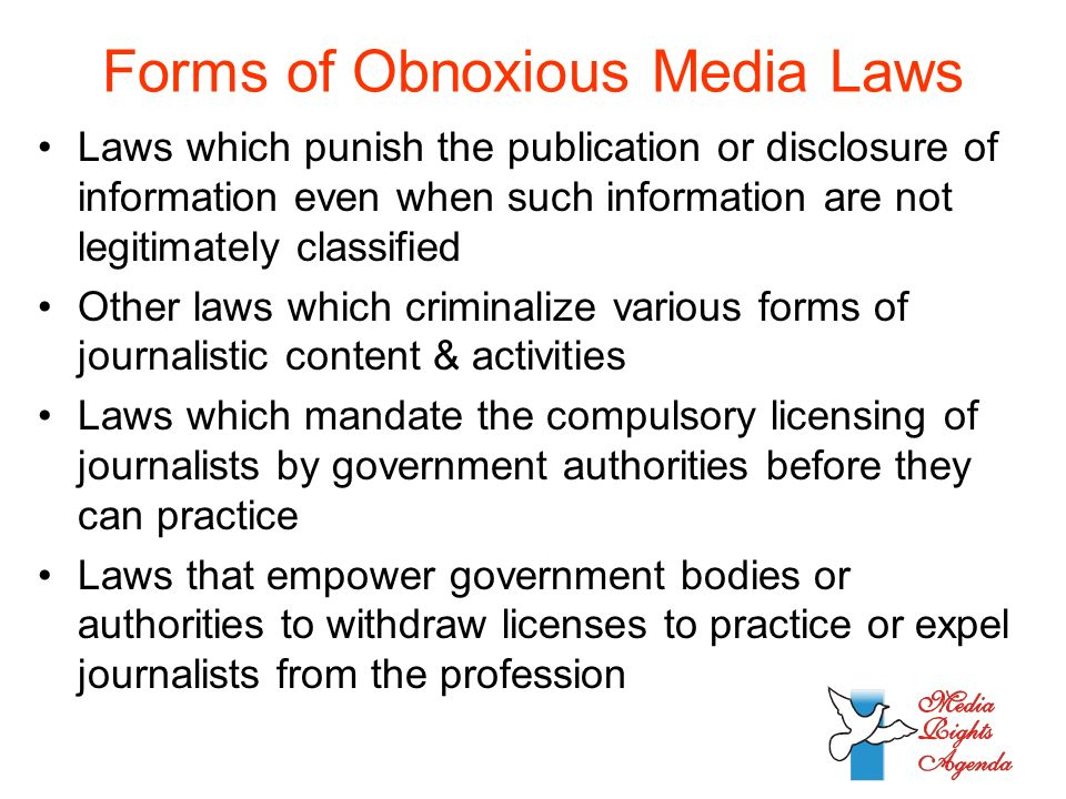 Forms of Obnoxious Media Laws Laws which punish the publication or disclosure of information even when such information are not legitimately classified Other laws which criminalize various forms of journalistic content & activities Laws which mandate the compulsory licensing of journalists by government authorities before they can practice Laws that empower government bodies or authorities to withdraw licenses to practice or expel journalists from the profession