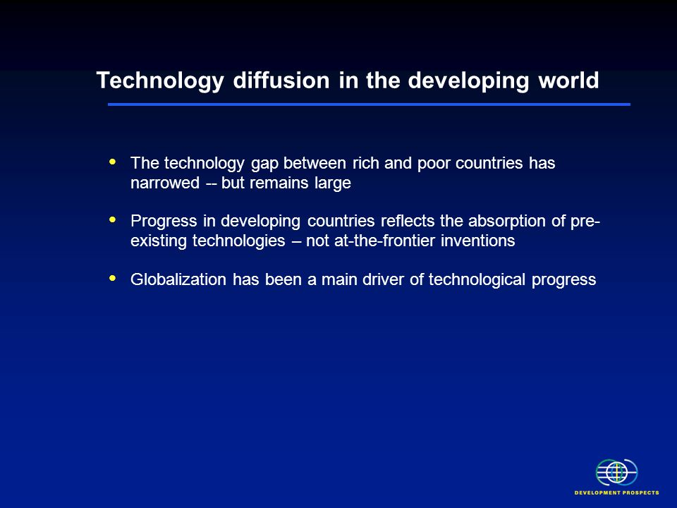 The technology gap between rich and poor countries has narrowed -- but remains large Progress in developing countries reflects the absorption of pre- existing technologies – not at-the-frontier inventions Globalization has been a main driver of technological progress Low levels of human capital, uneven distribution of older technologies and low rural penetration rates are important weaknesses Persistent weakness in technological absorptive capacity may constrain further technological progress Technology diffusion in the developing world