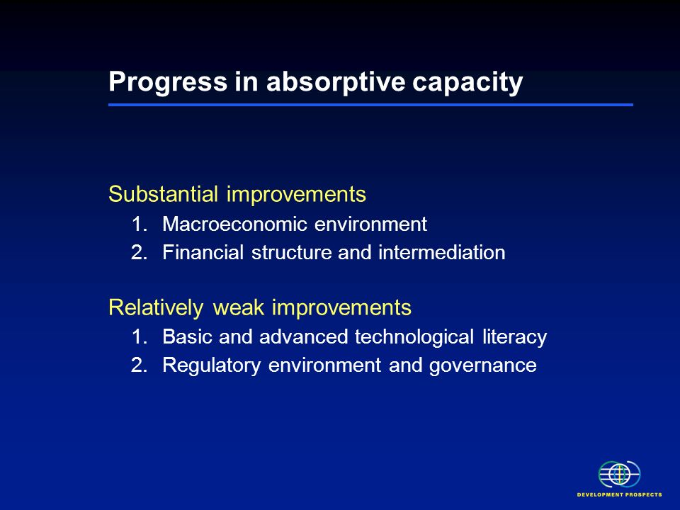 Progress in absorptive capacity Substantial improvements 1.Macroeconomic environment 2.Financial structure and intermediation Relatively weak improvements 1.Basic and advanced technological literacy 2.Regulatory environment and governance