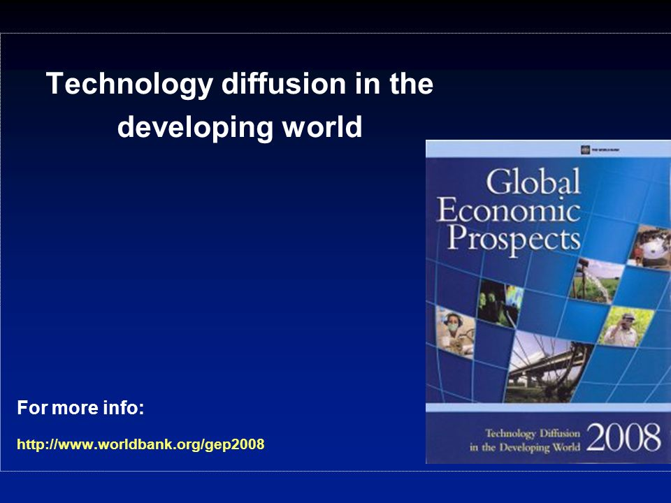 For more info: http://www.worldbank.org/gep2008 Technology diffusion in the developing world