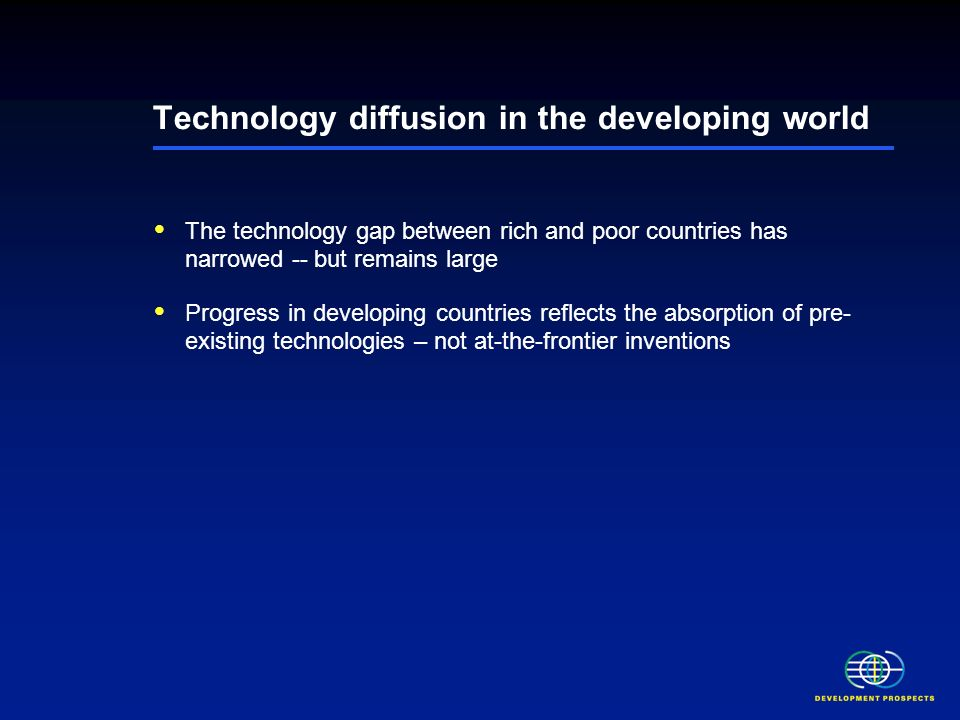 Technology diffusion in the developing world The technology gap between rich and poor countries has narrowed -- but remains large Progress in developing countries reflects the absorption of pre- existing technologies – not at-the-frontier inventions Globalization has been a main driver of technological progress Low levels of human capital, uneven distribution of older technologies and low rural penetration rates are important weaknesses Persistent weakness in technological absorptive capacity may constrain further technological progress