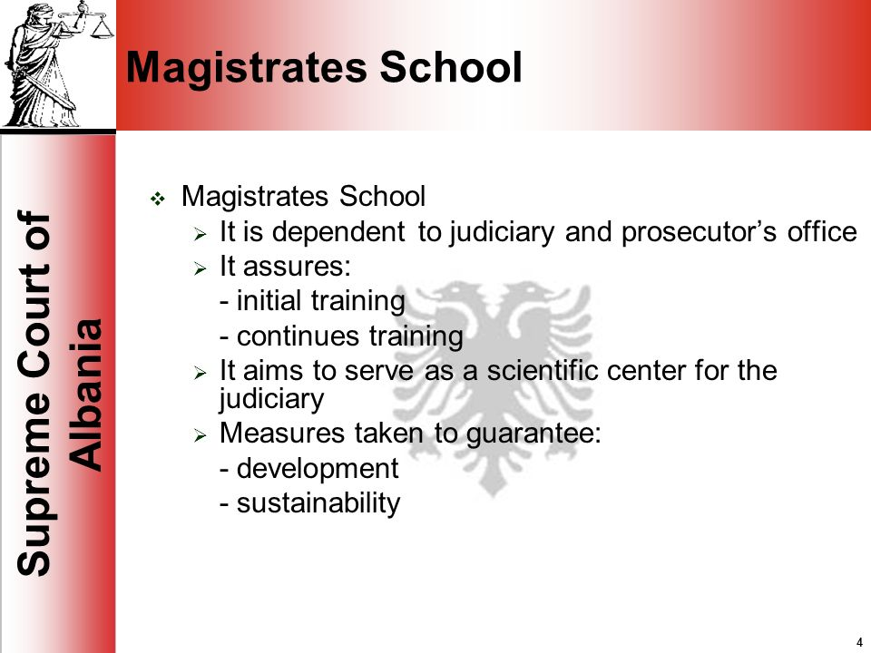 4 Supreme Court of Albania 4 Magistrates School It is dependent to judiciary and prosecutors office It assures: - initial training - continues training It aims to serve as a scientific center for the judiciary Measures taken to guarantee: - development - sustainability