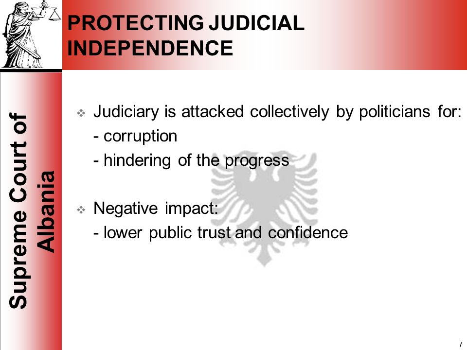 7 Supreme Court of Albania 7 PROTECTING JUDICIAL INDEPENDENCE Judiciary is attacked collectively by politicians for: - corruption - hindering of the progress Negative impact: - lower public trust and confidence