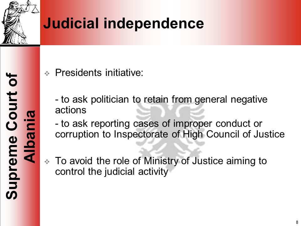 8 Supreme Court of Albania 8 Judicial independence Presidents initiative: - to ask politician to retain from general negative actions - to ask reporting cases of improper conduct or corruption to Inspectorate of High Council of Justice To avoid the role of Ministry of Justice aiming to control the judicial activity