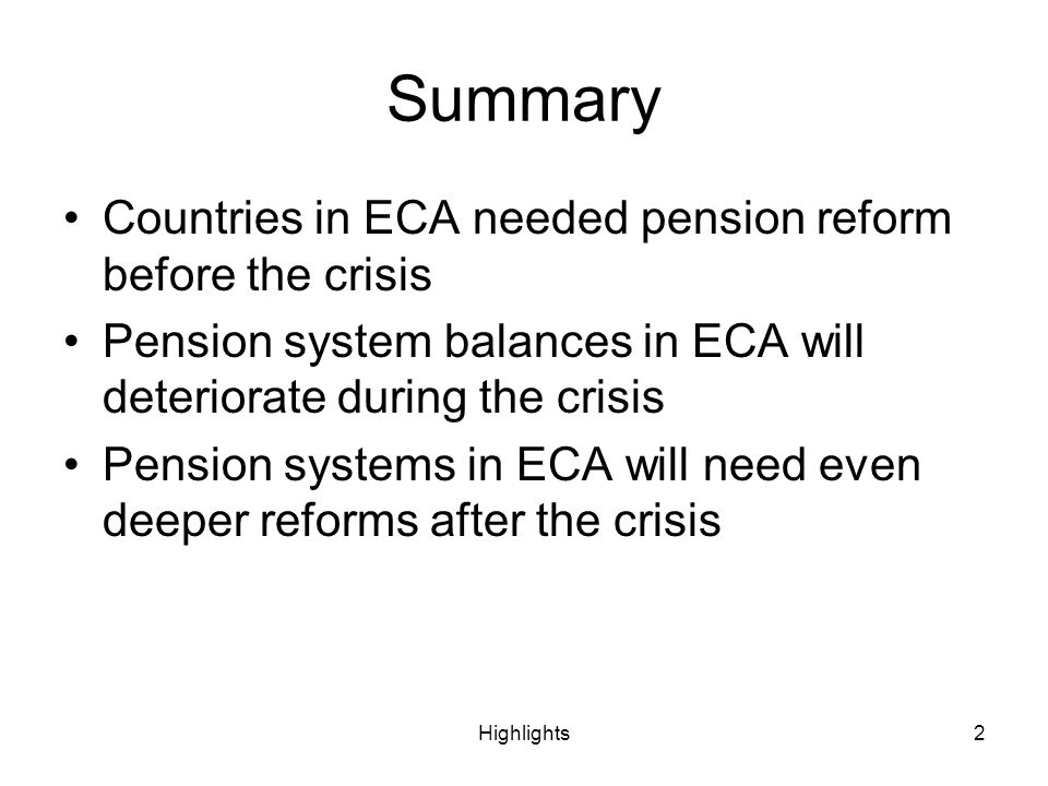 Highlights2 Summary Countries in ECA needed pension reform before the crisis Pension system balances in ECA will deteriorate during the crisis Pension systems in ECA will need even deeper reforms after the crisis