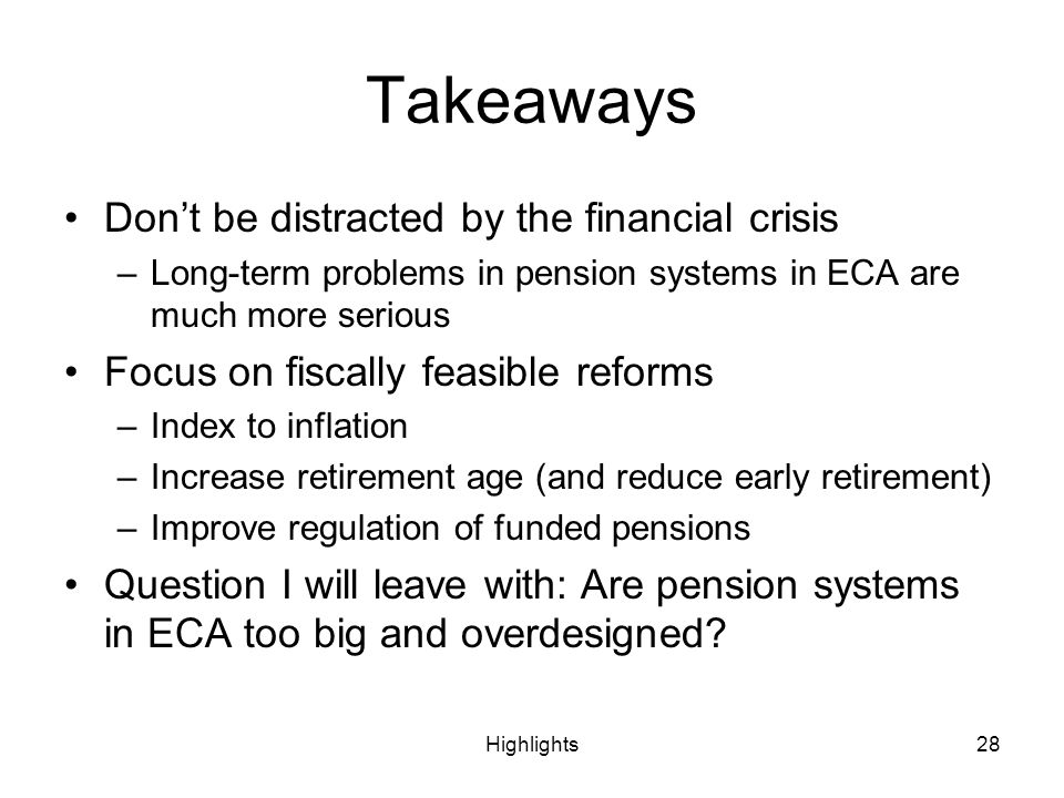 Highlights28 Takeaways Dont be distracted by the financial crisis –Long-term problems in pension systems in ECA are much more serious Focus on fiscally feasible reforms –Index to inflation –Increase retirement age (and reduce early retirement) –Improve regulation of funded pensions Question I will leave with: Are pension systems in ECA too big and overdesigned