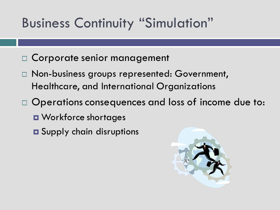 Business Continuity Simulation Corporate senior management Non-business groups represented: Government, Healthcare, and International Organizations Operations consequences and loss of income due to: Workforce shortages Supply chain disruptions