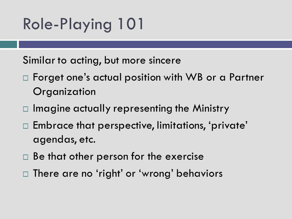 Role-Playing 101 Similar to acting, but more sincere Forget ones actual position with WB or a Partner Organization Imagine actually representing the Ministry Embrace that perspective, limitations, private agendas, etc.