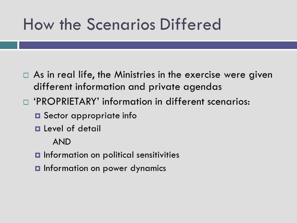 How the Scenarios Differed As in real life, the Ministries in the exercise were given different information and private agendas PROPRIETARY information in different scenarios: Sector appropriate info Level of detail AND Information on political sensitivities Information on power dynamics