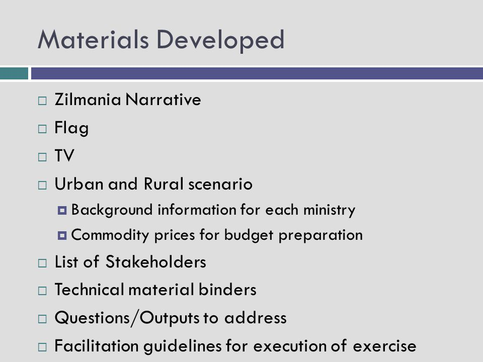 Materials Developed Zilmania Narrative Flag TV Urban and Rural scenario Background information for each ministry Commodity prices for budget preparation List of Stakeholders Technical material binders Questions/Outputs to address Facilitation guidelines for execution of exercise