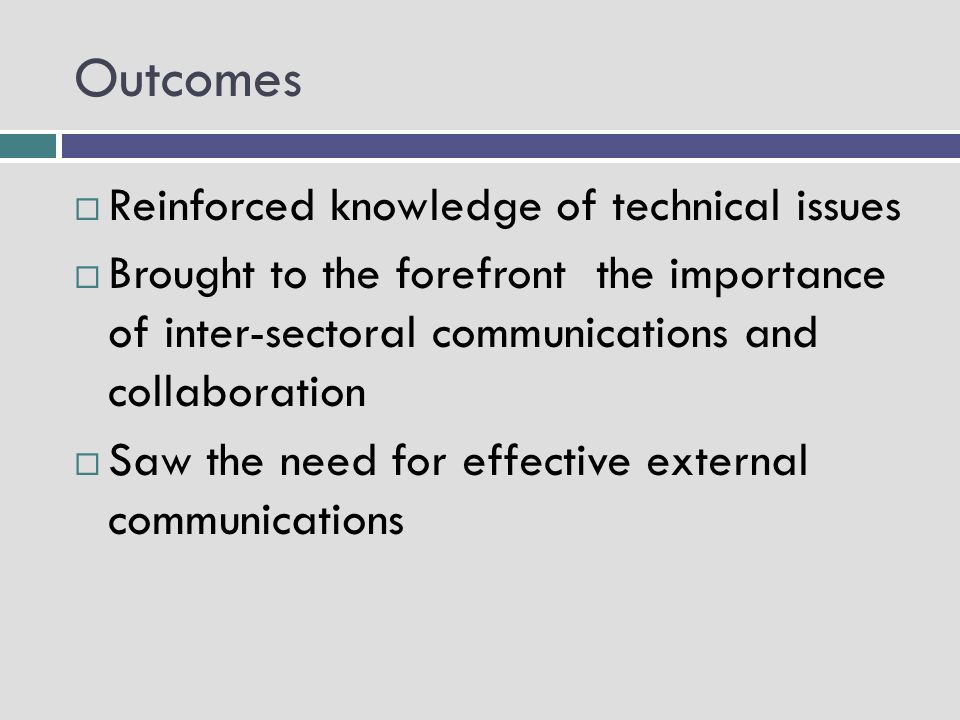 Outcomes Reinforced knowledge of technical issues Brought to the forefront the importance of inter-sectoral communications and collaboration Saw the need for effective external communications