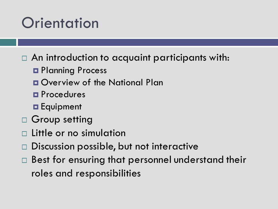 Orientation An introduction to acquaint participants with: Planning Process Overview of the National Plan Procedures Equipment Group setting Little or no simulation Discussion possible, but not interactive Best for ensuring that personnel understand their roles and responsibilities