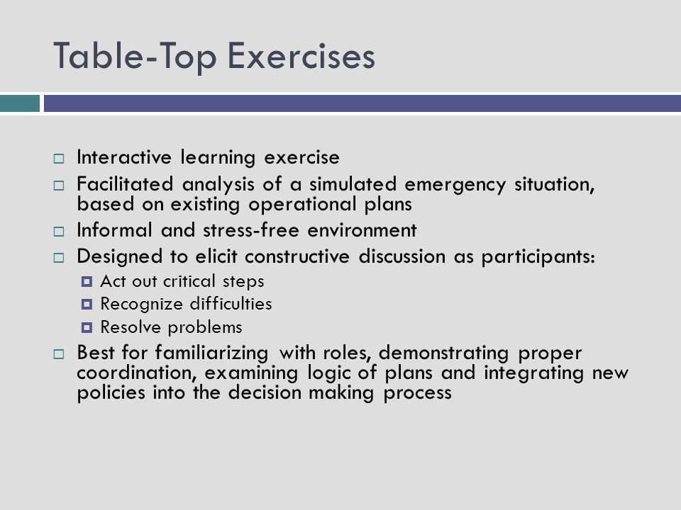 Table-Top Exercises Interactive learning exercise Facilitated analysis of a simulated emergency situation, based on existing operational plans Informal and stress-free environment Designed to elicit constructive discussion as participants: Act out critical steps Recognize difficulties Resolve problems Best for familiarizing with roles, demonstrating proper coordination, examining logic of plans and integrating new policies into the decision making process