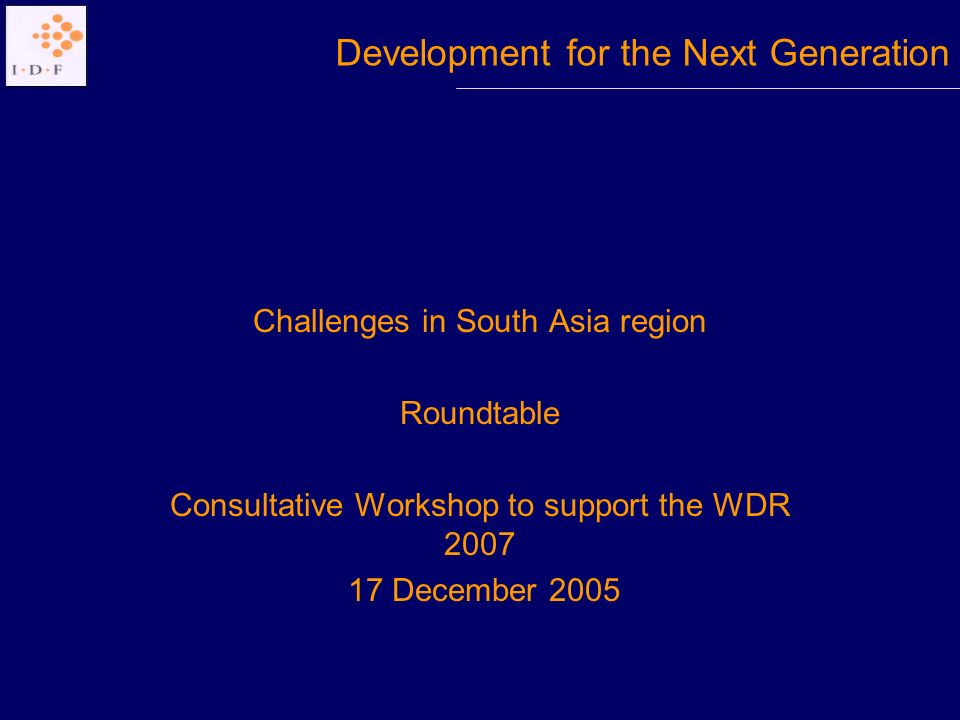Challenges in South Asia region Roundtable Consultative Workshop to support the WDR 2007 17 December 2005 Development for the Next Generation