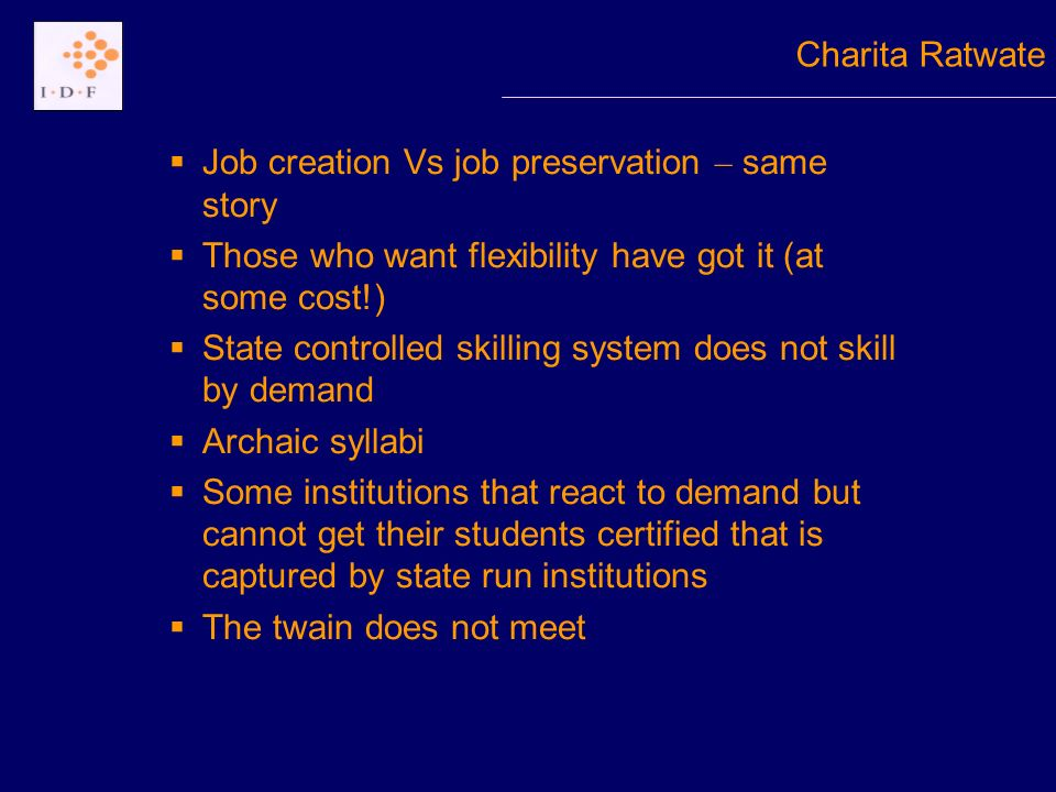 Job creation Vs job preservation – same story Those who want flexibility have got it (at some cost!) State controlled skilling system does not skill by demand Archaic syllabi Some institutions that react to demand but cannot get their students certified that is captured by state run institutions The twain does not meet Charita Ratwate