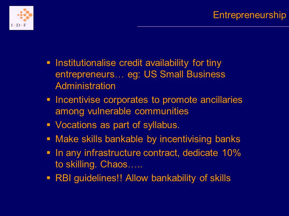 Institutionalise credit availability for tiny entrepreneurs … eg: US Small Business Administration Incentivise corporates to promote ancillaries among vulnerable communities Vocations as part of syllabus.