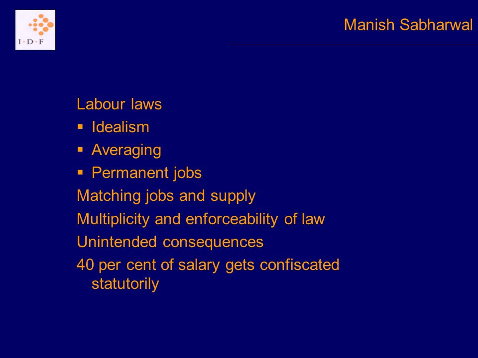 Labour laws Idealism Averaging Permanent jobs Matching jobs and supply Multiplicity and enforceability of law Unintended consequences 40 per cent of salary gets confiscated statutorily Manish Sabharwal