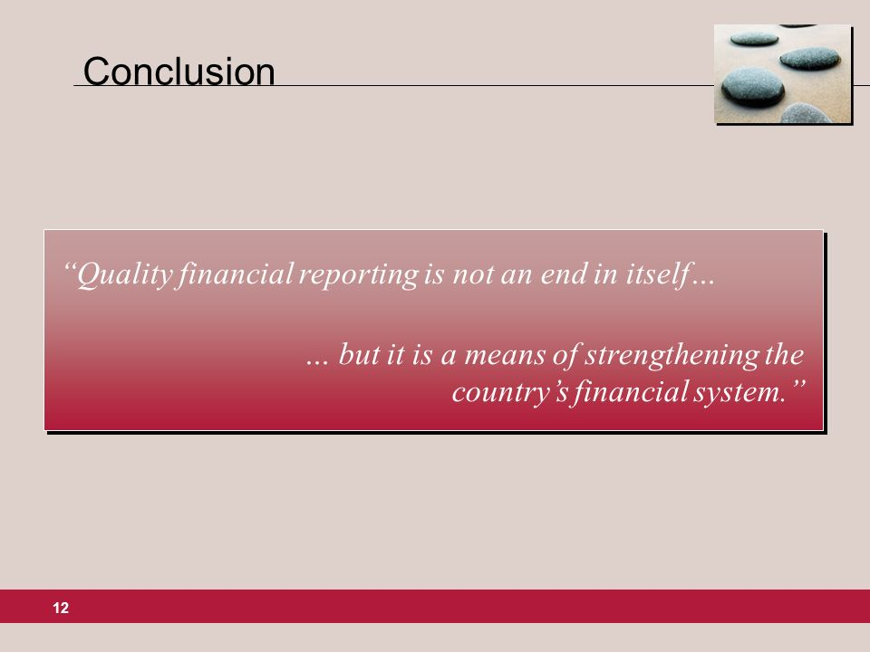 12 Conclusion Quality financial reporting is not an end in itself… … but it is a means of strengthening the countrys financial system.
