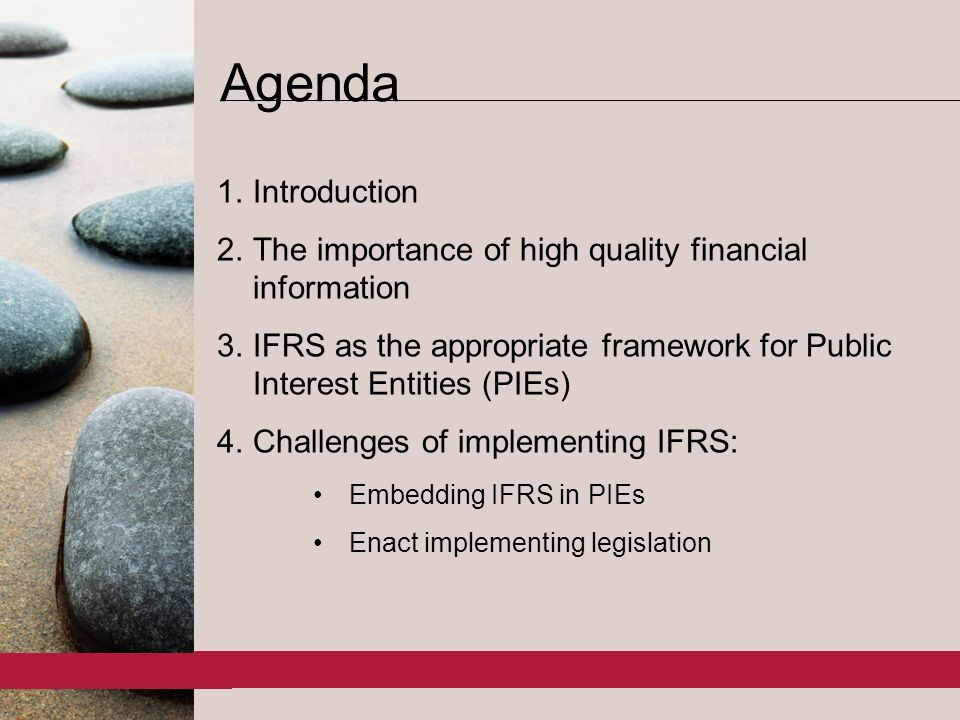 2 1.Introduction 2.The importance of high quality financial information 3.IFRS as the appropriate framework for Public Interest Entities (PIEs) 4.Challenges of implementing IFRS: Embedding IFRS in PIEs Enact implementing legislation Agenda