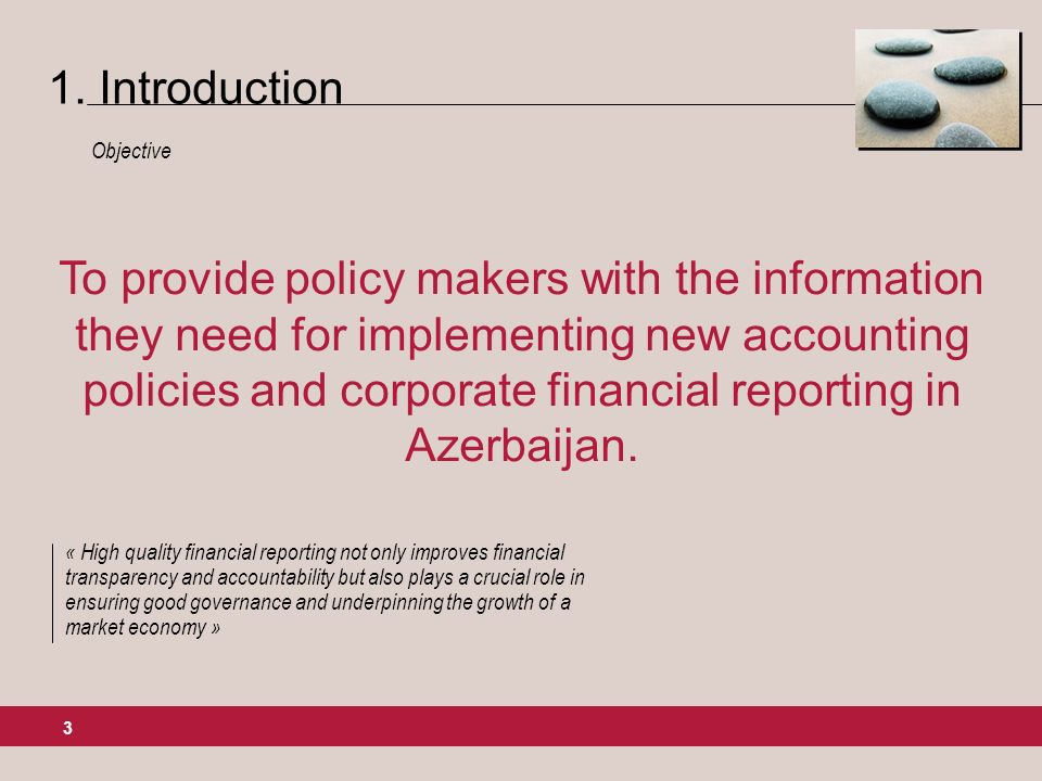 3 To provide policy makers with the information they need for implementing new accounting policies and corporate financial reporting in Azerbaijan.