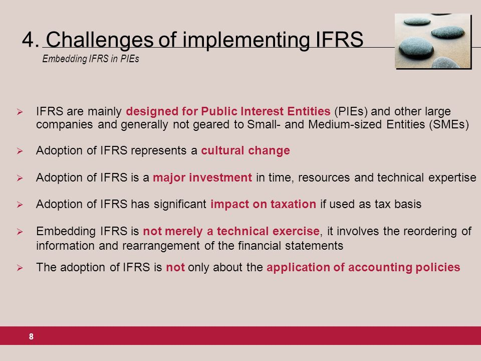 8 IFRS are mainly designed for Public Interest Entities (PIEs) and other large companies and generally not geared to Small- and Medium-sized Entities (SMEs) Adoption of IFRS represents a cultural change Adoption of IFRS is a major investment in time, resources and technical expertise Adoption of IFRS has significant impact on taxation if used as tax basis Embedding IFRS is not merely a technical exercise, it involves the reordering of information and rearrangement of the financial statements The adoption of IFRS is not only about the application of accounting policies 4.