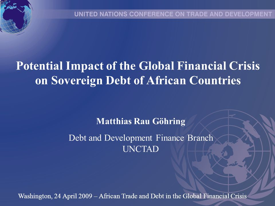 Potential Impact of the Global Financial Crisis on Sovereign Debt of African Countries Matthias Rau Göhring Debt and Development Finance Branch UNCTAD Washington, 24 April 2009 – African Trade and Debt in the Global Financial Crisis