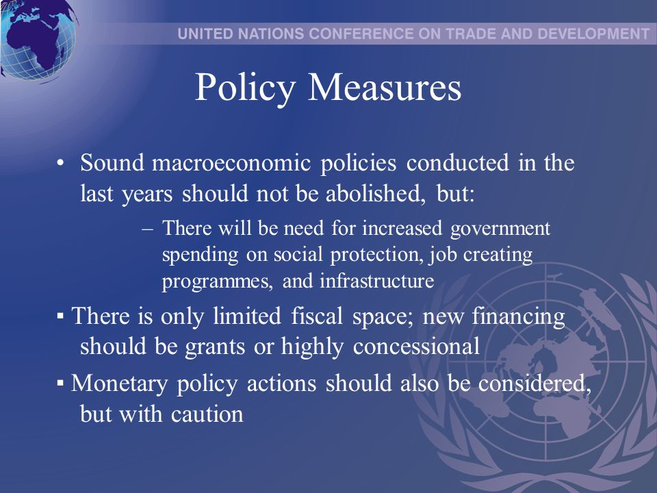 Policy Measures Sound macroeconomic policies conducted in the last years should not be abolished, but: –There will be need for increased government spending on social protection, job creating programmes, and infrastructure There is only limited fiscal space; new financing should be grants or highly concessional Monetary policy actions should also be considered, but with caution
