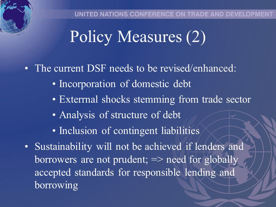Policy Measures (2) The current DSF needs to be revised/enhanced: Incorporation of domestic debt Exterrnal shocks stemming from trade sector Analysis of structure of debt Inclusion of contingent liabilities Sustainability will not be achieved if lenders and borrowers are not prudent; => need for globally accepted standards for responsible lending and borrowing
