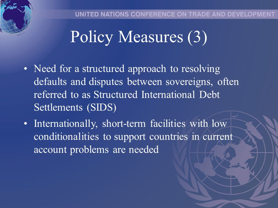 Policy Measures (3) Need for a structured approach to resolving defaults and disputes between sovereigns, often referred to as Structured International Debt Settlements (SIDS) Internationally, short-term facilities with low conditionalities to support countries in current account problems are needed
