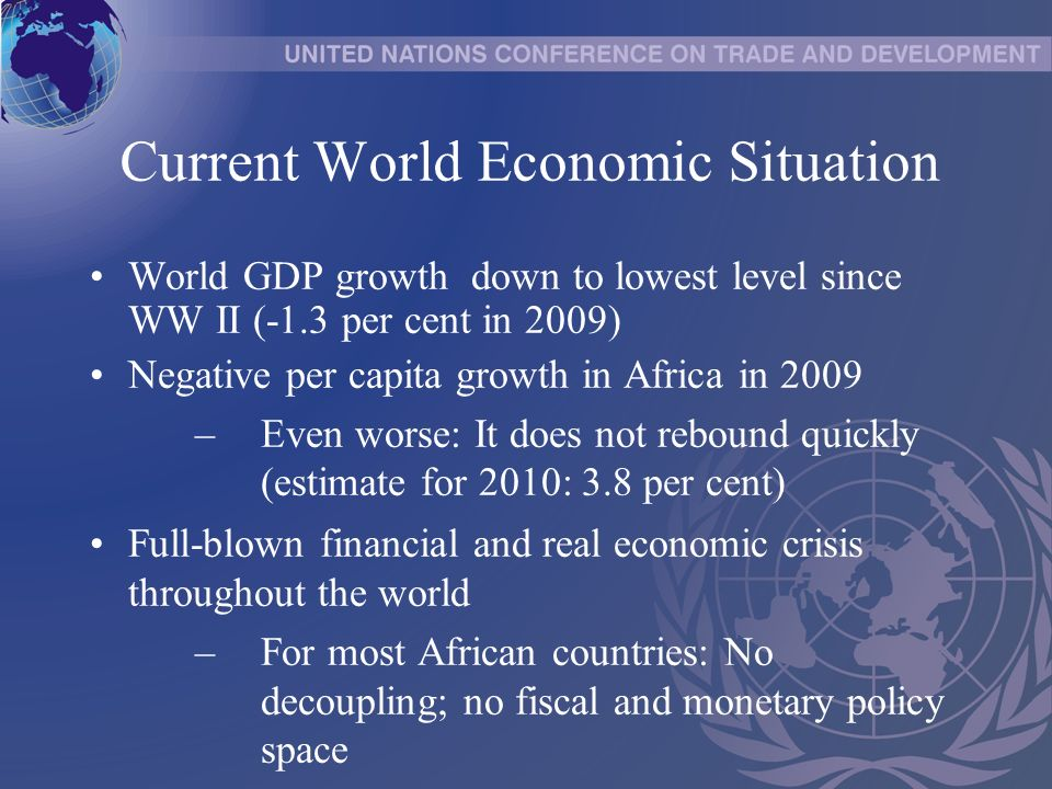 Current World Economic Situation World GDP growth down to lowest level since WW II (-1.3 per cent in 2009) Negative per capita growth in Africa in 2009 –Even worse: It does not rebound quickly (estimate for 2010: 3.8 per cent) Full-blown financial and real economic crisis throughout the world –For most African countries: No decoupling; no fiscal and monetary policy space