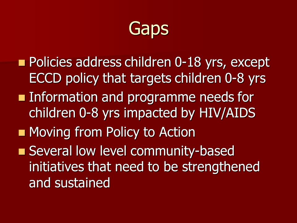 Gaps Policies address children 0-18 yrs, except ECCD policy that targets children 0-8 yrs Policies address children 0-18 yrs, except ECCD policy that targets children 0-8 yrs Information and programme needs for children 0-8 yrs impacted by HIV/AIDS Information and programme needs for children 0-8 yrs impacted by HIV/AIDS Moving from Policy to Action Moving from Policy to Action Several low level community-based initiatives that need to be strengthened and sustained Several low level community-based initiatives that need to be strengthened and sustained