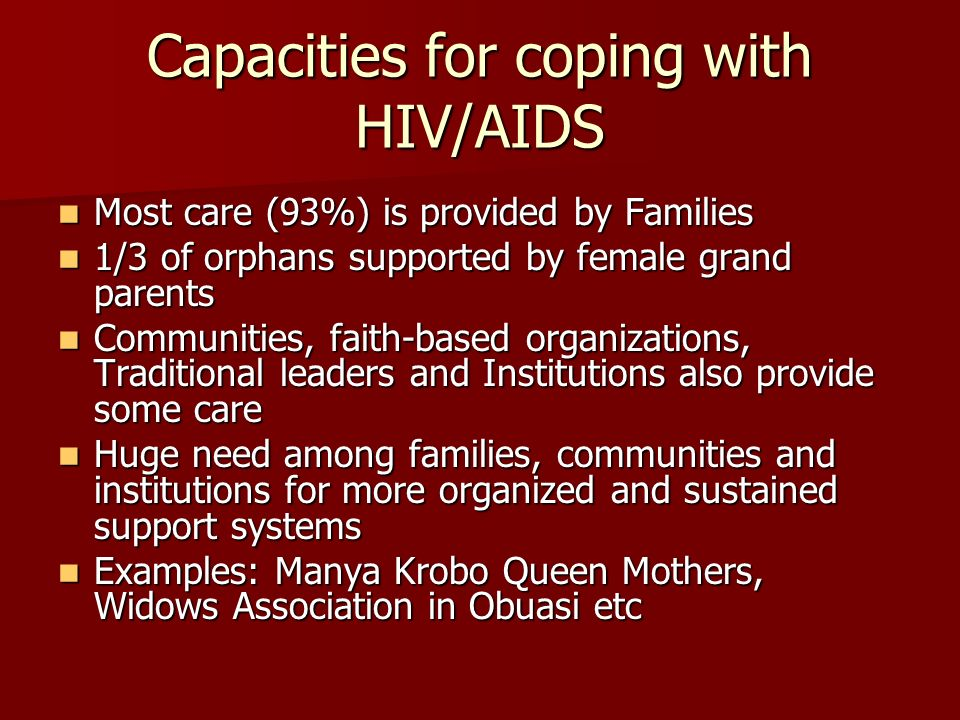 Capacities for coping with HIV/AIDS Most care (93%) is provided by Families Most care (93%) is provided by Families 1/3 of orphans supported by female grand parents 1/3 of orphans supported by female grand parents Communities, faith-based organizations, Traditional leaders and Institutions also provide some care Communities, faith-based organizations, Traditional leaders and Institutions also provide some care Huge need among families, communities and institutions for more organized and sustained support systems Huge need among families, communities and institutions for more organized and sustained support systems Examples: Manya Krobo Queen Mothers, Widows Association in Obuasi etc Examples: Manya Krobo Queen Mothers, Widows Association in Obuasi etc