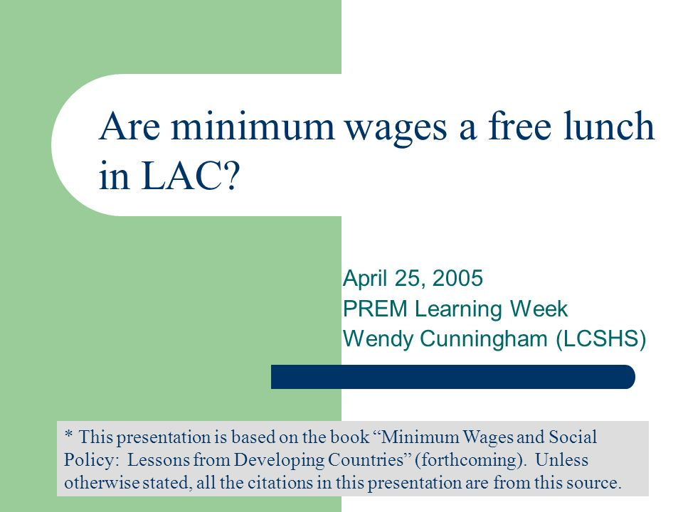 April 25, 2005 PREM Learning Week Wendy Cunningham (LCSHS) * This presentation is based on the book Minimum Wages and Social Policy: Lessons from Developing Countries (forthcoming).