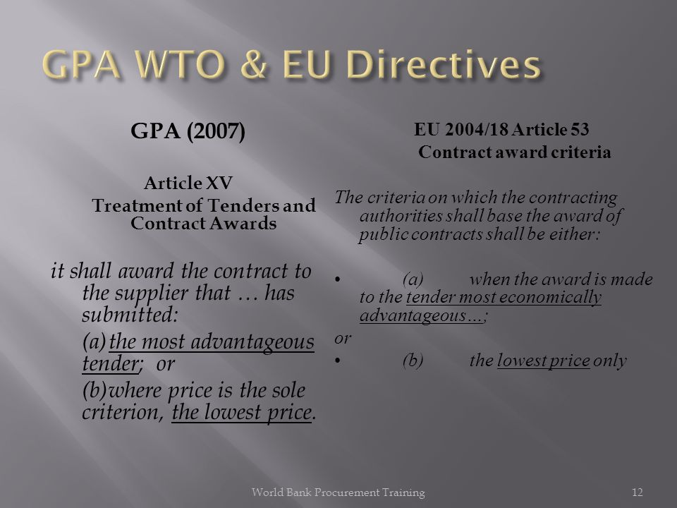GPA (2007) Article XV Treatment of Tenders and Contract Awards it shall award the contract to the supplier that … has submitted: (a)the most advantageous tender; or (b)where price is the sole criterion, the lowest price.