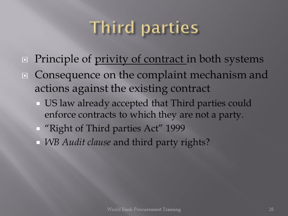 Principle of privity of contract in both systems Consequence on the complaint mechanism and actions against the existing contract US law already accepted that Third parties could enforce contracts to which they are not a party.