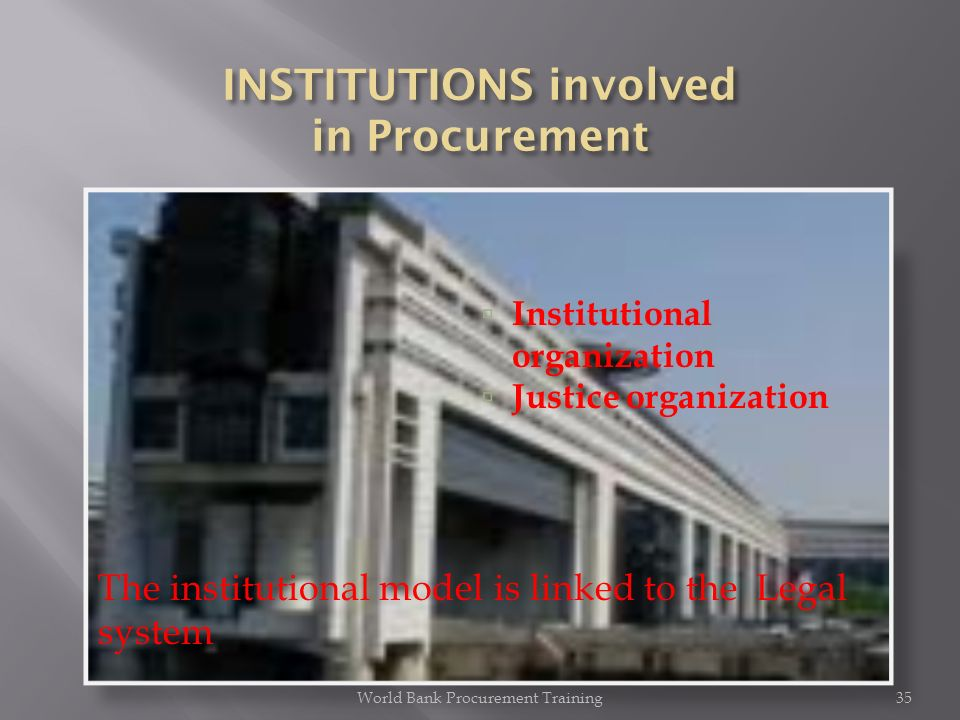 World Bank Procurement Training35 Institutional organization Justice organization The institutional model is linked to the Legal system