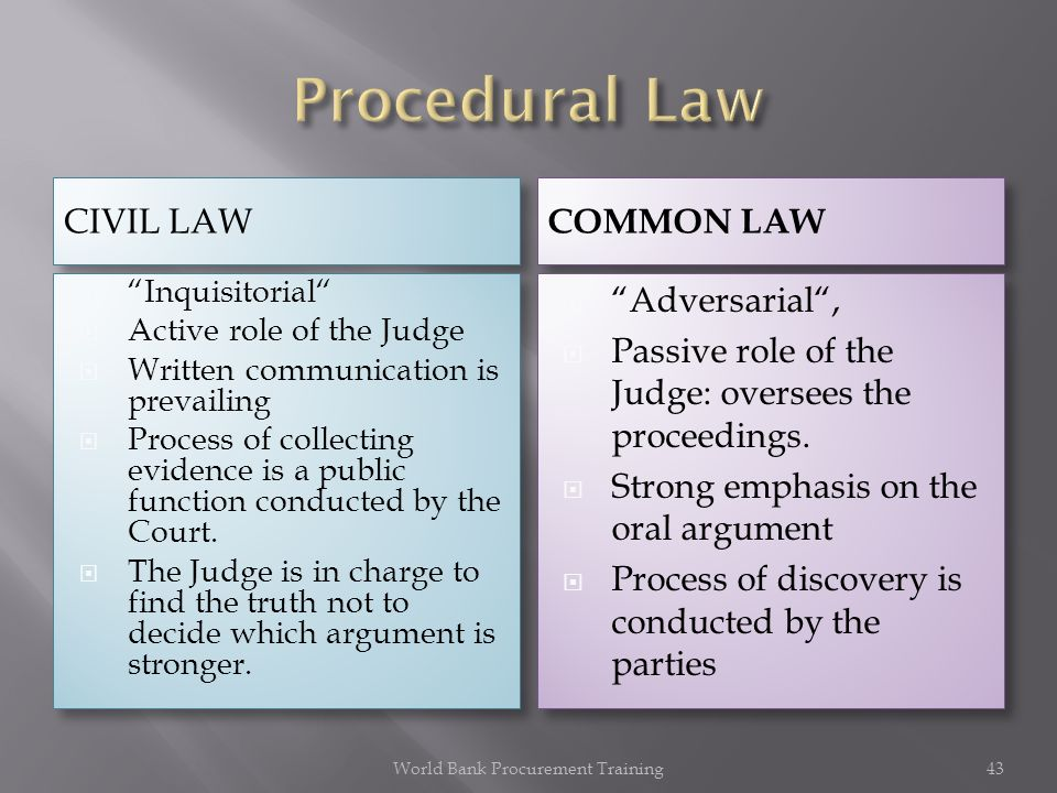 CIVIL LAW COMMON LAW Inquisitorial Active role of the Judge Written communication is prevailing Process of collecting evidence is a public function conducted by the Court.