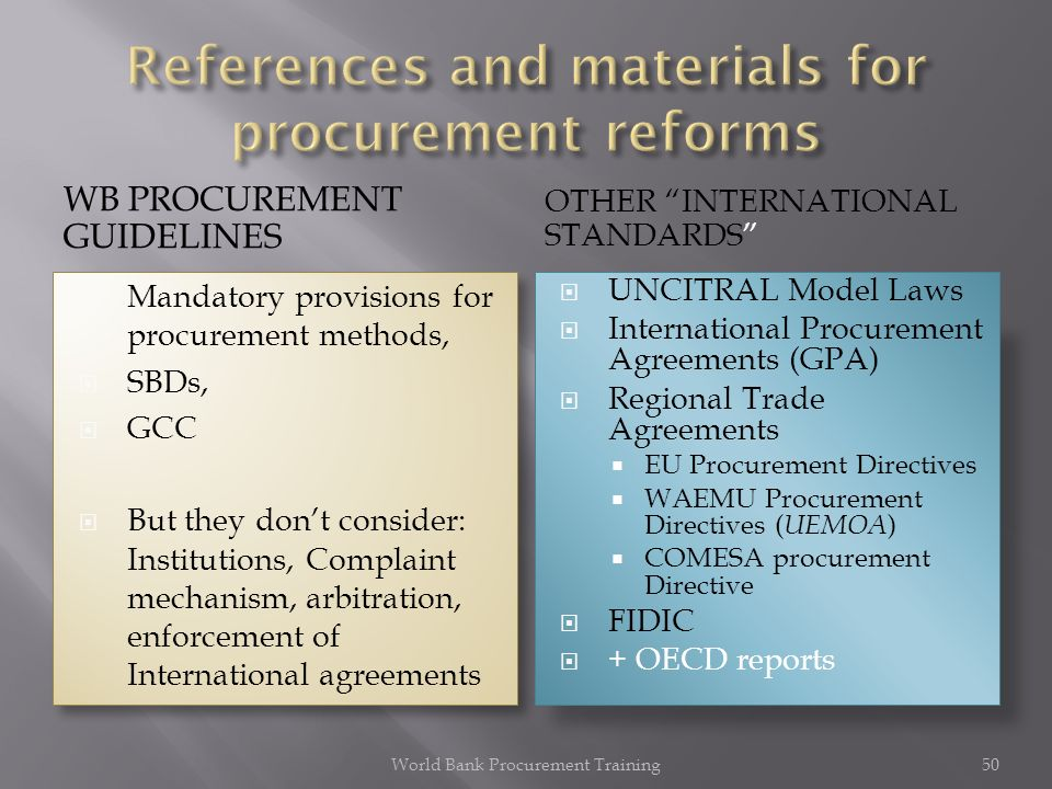 WB PROCUREMENT GUIDELINES OTHER INTERNATIONAL STANDARDS Mandatory provisions for procurement methods, SBDs, GCC But they dont consider: Institutions, Complaint mechanism, arbitration, enforcement of International agreements Mandatory provisions for procurement methods, SBDs, GCC But they dont consider: Institutions, Complaint mechanism, arbitration, enforcement of International agreements UNCITRAL Model Laws International Procurement Agreements (GPA) Regional Trade Agreements EU Procurement Directives WAEMU Procurement Directives ( UEMOA ) COMESA procurement Directive FIDIC + OECD reports World Bank Procurement Training50