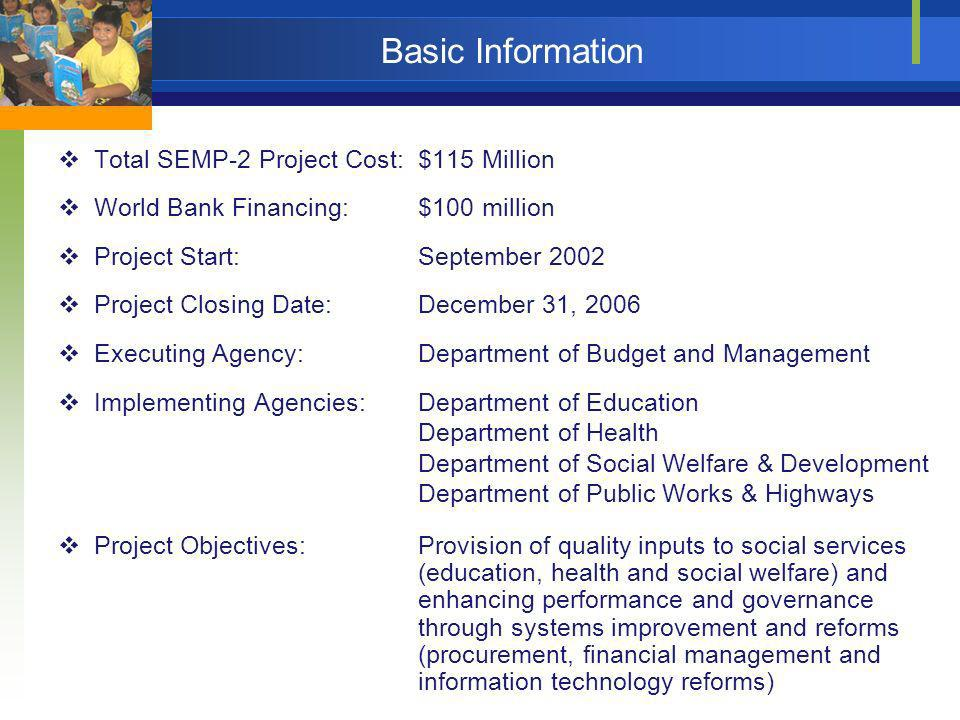 Basic Information Total SEMP-2 Project Cost:$115 Million World Bank Financing:$100 million Project Start:September 2002 Project Closing Date:December 31, 2006 Executing Agency:Department of Budget and Management Implementing Agencies: Department of Education Department of Health Department of Social Welfare & Development Department of Public Works & Highways Project Objectives:Provision of quality inputs to social services (education, health and social welfare) and enhancing performance and governance through systems improvement and reforms (procurement, financial management and information technology reforms)