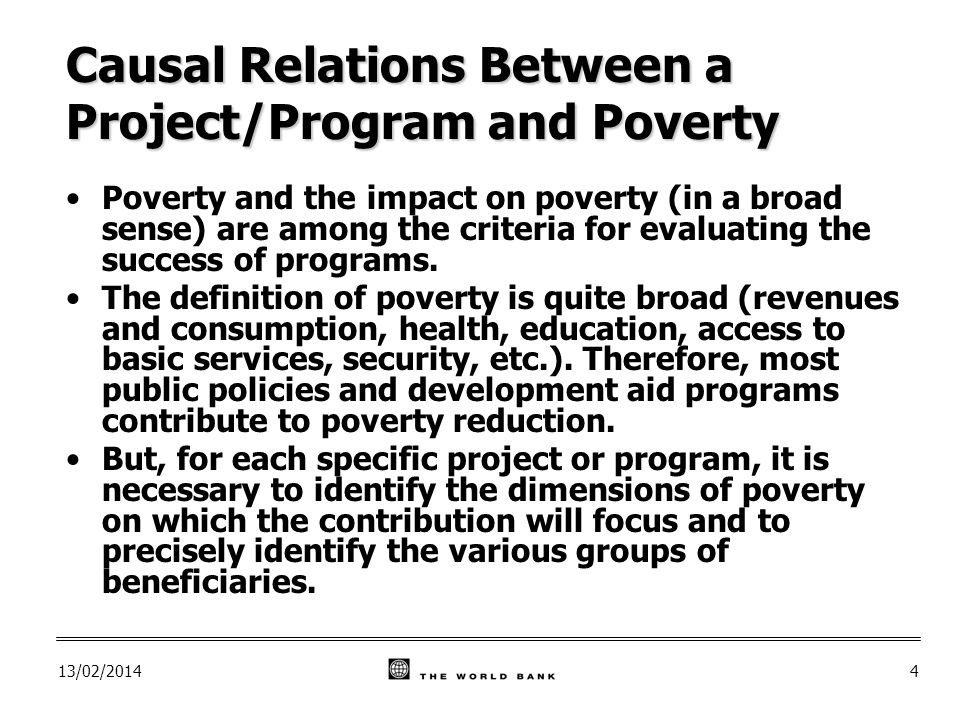 13/02/20144 Causal Relations Between a Project/Program and Poverty Poverty and the impact on poverty (in a broad sense) are among the criteria for evaluating the success of programs.