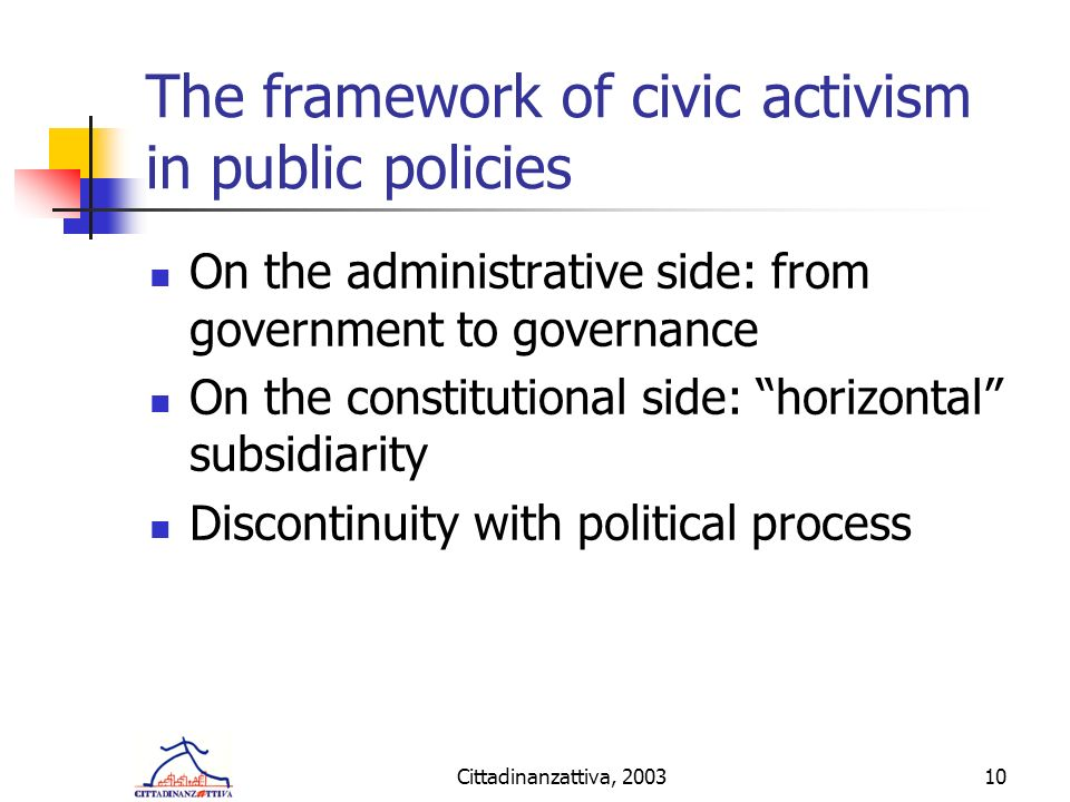 Cittadinanzattiva, 200310 The framework of civic activism in public policies On the administrative side: from government to governance On the constitutional side: horizontal subsidiarity Discontinuity with political process