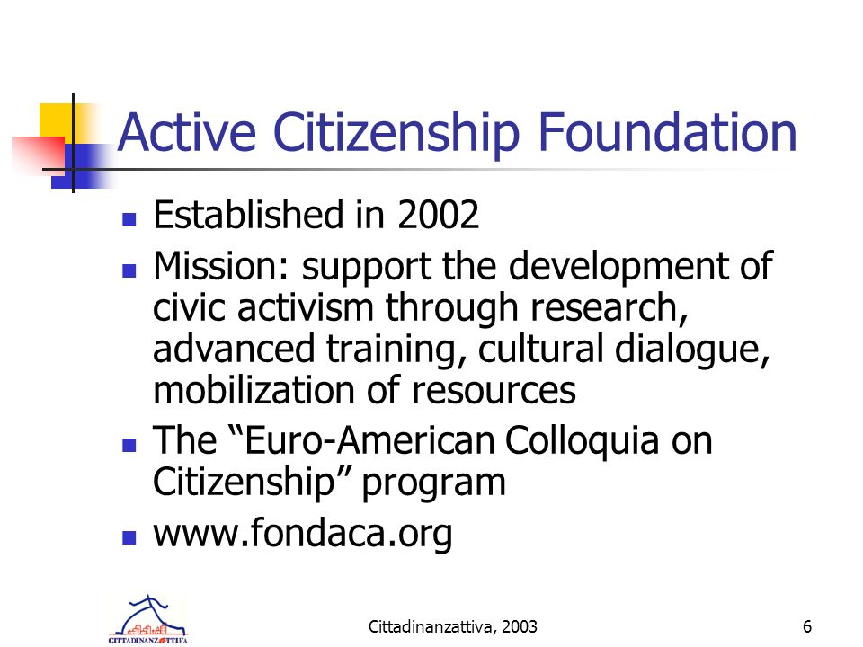 Cittadinanzattiva, 20036 Active Citizenship Foundation Established in 2002 Mission: support the development of civic activism through research, advanced training, cultural dialogue, mobilization of resources The Euro-American Colloquia on Citizenship program www.fondaca.org