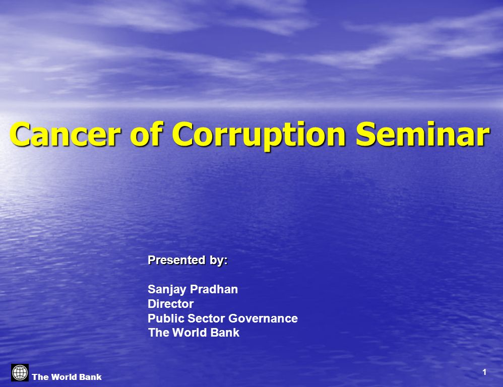 1 The World Bank Cancer of Corruption Seminar Presented by: Sanjay Pradhan Director Public Sector Governance The World Bank