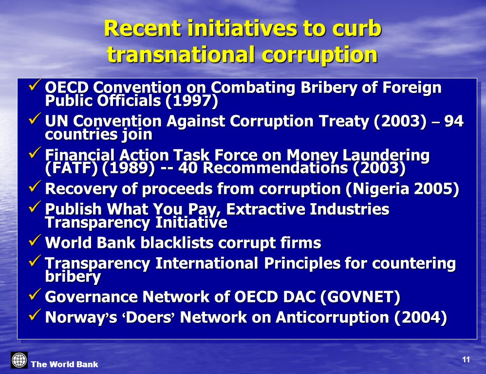 11 The World Bank Recent initiatives to curb transnational corruption OECD Convention on Combating Bribery of Foreign Public Officials (1997) OECD Convention on Combating Bribery of Foreign Public Officials (1997) UN Convention Against Corruption Treaty (2003) – 94 countries join UN Convention Against Corruption Treaty (2003) – 94 countries join Financial Action Task Force on Money Laundering (FATF) (1989) -- 40 Recommendations (2003) Financial Action Task Force on Money Laundering (FATF) (1989) -- 40 Recommendations (2003) Recovery of proceeds from corruption (Nigeria 2005) Recovery of proceeds from corruption (Nigeria 2005) Publish What You Pay, Extractive Industries Transparency Initiative Publish What You Pay, Extractive Industries Transparency Initiative World Bank blacklists corrupt firms World Bank blacklists corrupt firms Transparency International Principles for countering bribery Transparency International Principles for countering bribery Governance Network of OECD DAC (GOVNET) Governance Network of OECD DAC (GOVNET) Norway s Doers Network on Anticorruption (2004) Norway s Doers Network on Anticorruption (2004) OECD Convention on Combating Bribery of Foreign Public Officials (1997) OECD Convention on Combating Bribery of Foreign Public Officials (1997) UN Convention Against Corruption Treaty (2003) – 94 countries join UN Convention Against Corruption Treaty (2003) – 94 countries join Financial Action Task Force on Money Laundering (FATF) (1989) -- 40 Recommendations (2003) Financial Action Task Force on Money Laundering (FATF) (1989) -- 40 Recommendations (2003) Recovery of proceeds from corruption (Nigeria 2005) Recovery of proceeds from corruption (Nigeria 2005) Publish What You Pay, Extractive Industries Transparency Initiative Publish What You Pay, Extractive Industries Transparency Initiative World Bank blacklists corrupt firms World Bank blacklists corrupt firms Transparency International Principles for countering bribery Transparency International Principles for countering bribery Governance Network of OECD DAC (GOVNET) Governance Network of OECD DAC (GOVNET) Norway s Doers Network on Anticorruption (2004) Norway s Doers Network on Anticorruption (2004)