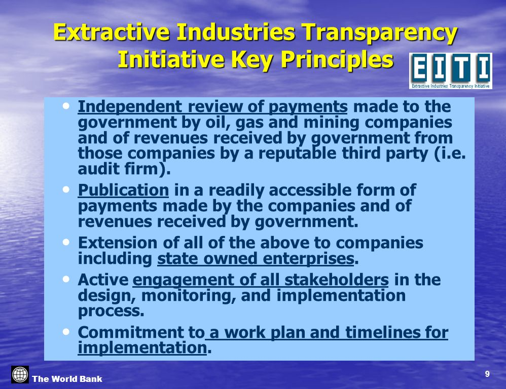 9 The World Bank Extractive Industries Transparency Initiative Key Principles Independent review of payments made to the government by oil, gas and mining companies and of revenues received by government from those companies by a reputable third party (i.e.
