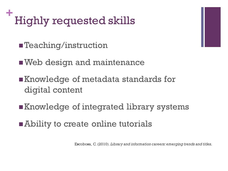 + Highly requested skills Teaching/instruction Web design and maintenance Knowledge of metadata standards for digital content Knowledge of integrated library systems Ability to create online tutorials Escobosa, C.