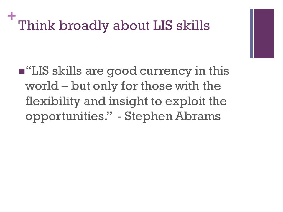 + Think broadly about LIS skills LIS skills are good currency in this world – but only for those with the flexibility and insight to exploit the opportunities.