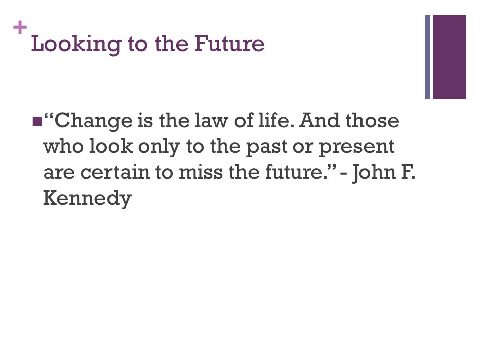 + Looking to the Future Change is the law of life.