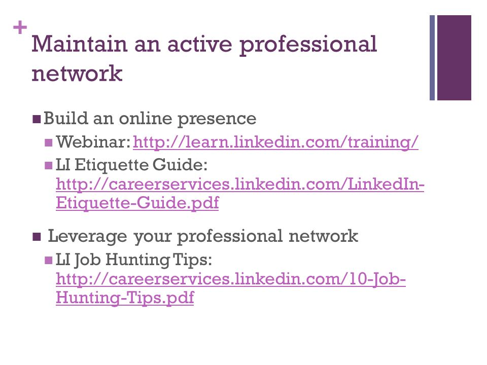 + Maintain an active professional network Build an online presence Webinar: http://learn.linkedin.com/training/http://learn.linkedin.com/training/ LI Etiquette Guide: http://careerservices.linkedin.com/LinkedIn- Etiquette-Guide.pdf http://careerservices.linkedin.com/LinkedIn- Etiquette-Guide.pdf Leverage your professional network LI Job Hunting Tips: http://careerservices.linkedin.com/10-Job- Hunting-Tips.pdf http://careerservices.linkedin.com/10-Job- Hunting-Tips.pdf